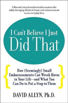 I Can't Believe I Just Did That : How (Seemingly) Small Moments of Embarrassment Can Wreak Havoc in Your Life, Paperback / softback Book