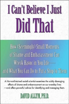 I Can't Believe I Just Did That : How (Seemingly) Small Embarrassments Can Wreak Havoc in Your Life - and What You Can Do to Put a Stop to Them, Paperback / softback Book