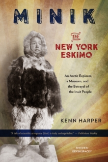 Minik: The New York Eskimo : An Arctic Explorer, a Museum, and the Betrayal of the Inuit People, Paperback Book