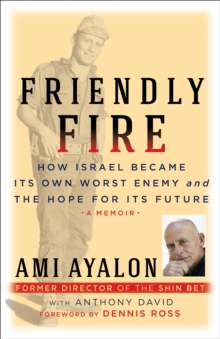Friendly Fire : How Israel Became Its Own Worst Enemy and Its Hope for the Future, Hardback Book