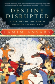 Destiny Disrupted : A History of the World Through Islamic Eyes, Paperback / softback Book