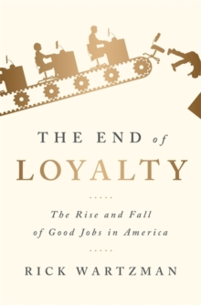 The End of Loyalty : The Rise and Fall of Good Jobs in America, Hardback Book