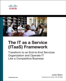 The IT as a Service (ITaaS) Framework : Transform to an End-to-End Services Organization and Operate IT like a Competitive Business, Paperback / softback Book