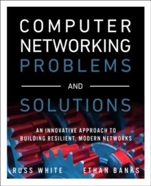 Computer Networking Problems and Solutions : An innovative approach to building resilient, modern networks, Paperback / softback Book