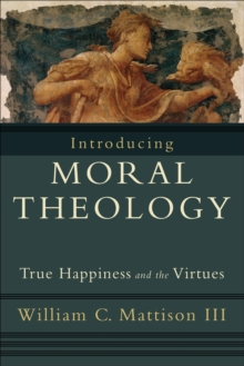 Introducing Moral Theology : True Happiness and the Virtues, Paperback / softback Book