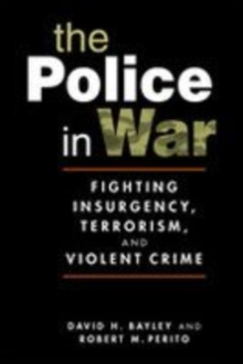 The Police in War : Fighting Insurgency, Terrorism, and Violent Crime, Paperback / softback Book