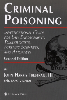 Criminal Poisoning : Investigational Guide for Law Enforcement, Toxicologists, Forensic Scientists, and Attorneys, Paperback / softback Book