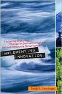 Implementing Innovation : Fostering Enduring Change in Environmental and Natural Resource Governance, Paperback / softback Book