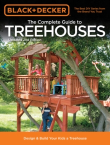 The Complete Guide to Treehouses (Black & Decker) : Design & Build Your Kids a Treehouse, Paperback / softback Book