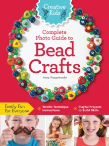 Creative Kids Complete Photo Guide to Bead Crafts : Family Fun For Everyone *Terrific Technique Instructions *Playful Projects to Build Skills, Paperback / softback Book