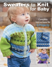 Sweaters to Knit for Baby : Complete Instructions for 5 Projects, Paperback / softback Book
