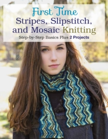 First Time Stripes, Slipstitch, and Mosaic Knitting : Step-By-Step Basics Plus 3 Projects, Paperback / softback Book