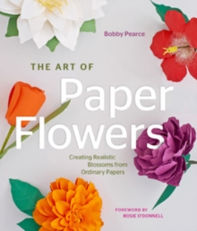 The Art of Paper Flowers : Creating Realistic Blossoms from Ordinary Papers, Hardback Book