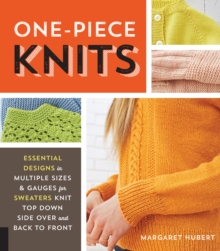 One-Piece Knits : Essential Designs in Multiple Sizes and Gauges for Sweaters Knit Top Down, Side Over, and Back to Front, Paperback Book
