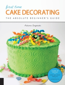 First Time Cake Decorating : The Absolute Beginner's Guide - Learn by Doing * Step-by-Step Basics + Projects, Paperback Book