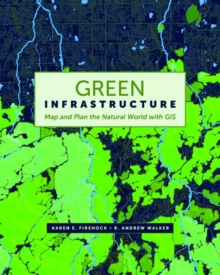 Green Infrastructure : Map and Plan the Natural World with GIS, Paperback / softback Book