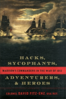 Hacks, Sycophants, Adventurers, and Heroes : Madison's Commanders in the War of 1812, Hardback Book