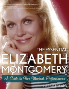 The Essential Elizabeth Montgomery : A Guide to Her Magical Performances, Paperback / softback Book