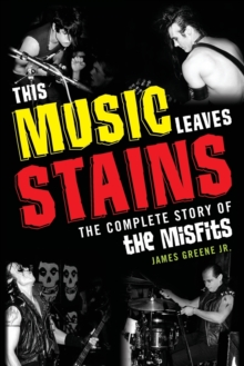 This Music Leaves Stains : The Complete Story of the Misfits, Paperback / softback Book