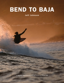 Bend to Baja : A Biofuel Powered Surfing and Climbing Road Trip, Paperback / softback Book