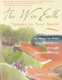 Wise Earth Speaks to Your Spirit : 52 Ways to Find Your Soul Voice Through Journal Writing, Paperback / softback Book