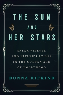 The Sun and Her Stars : Salka Viertel and Hitler's Exiles in the Golden Age of Hollywood, Hardback Book