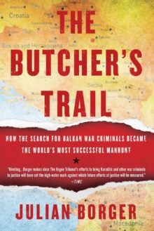 The Butcher's Trail : How the Search for Balkan War Criminals Became the World's Most Successful Manhunt, Paperback / softback Book