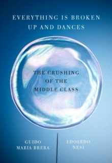 Everything Is Broken Up And Dances : The Crushing of the Middle Class, Paperback Book
