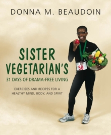Sister Vegetarian's 31 Days of Drama-Free Living : Exercises and Recipes for a Healthy Mind, Body, and Spirit, Paperback / softback Book