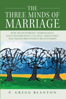 The Three Minds of Marriage : How Psychotherapy, Neuroscience, and Contemplation Can Heal, Strengthen, and Transform Intimate Relationships, Paperback / softback Book