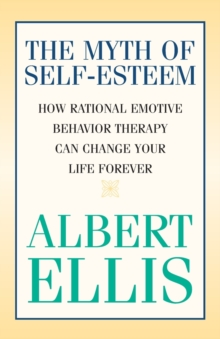 The Myth of Self-esteem : How Rational Emotive Behavior Therapy Can Change Your Life Forever, Paperback / softback Book