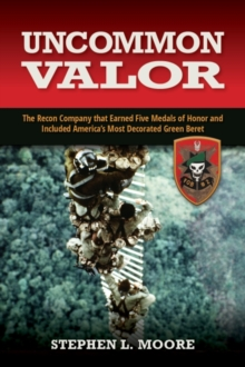 Uncommon Valor : The Recon Company that Earned Five Medals of Honor and Included America's Most Decorated Green Beret, Hardback Book