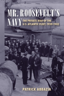 Mr. Roosevelt's Navy : The Private War of the U.S. Atlantic Fleet, 1939-1942, Paperback / softback Book