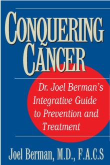 Conquering Cancer : Dr. Joel Berman's Integrative Guide to Prevention and Treatment, Paperback / softback Book
