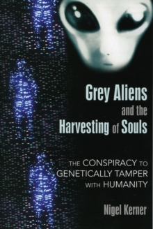 Grey Aliens and the Harvesting of Souls : The Conspiracy to Genetically Tamper with Humanity, Paperback / softback Book
