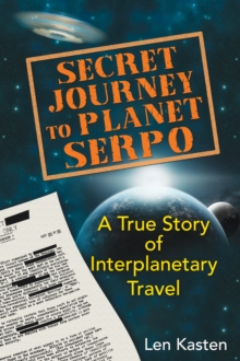 Secret Journey to Planet Serpo : A True Story of Interplanetary Travel, Paperback / softback Book