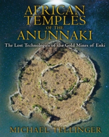 African Temples of the Anunnaki : The Lost Technologies of the Gold Mines of Enki, Paperback / softback Book