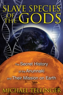 Slave Species of the Gods : The Secret History of the Anunnaki and Their Mission on Earth, Paperback Book