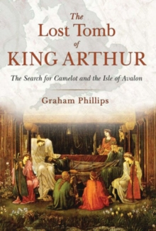 The Lost Tomb of King Arthur : The Search for Camelot and the Isle of Avalon, Paperback / softback Book