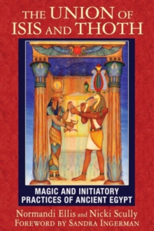 The Union of Isis and Thoth : Magic and Initiatory Practices of Ancient Egypt, Paperback Book