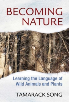 Becoming Nature : Learning the Language of Wild Animals and Plants, Paperback / softback Book