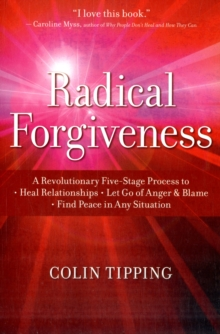Radical Forgiveness : A Revolutionary Five-Stage Process to Heal Relationships, Let Go of Anger and Blame, Find Peace in Any Situation, Paperback / softback Book