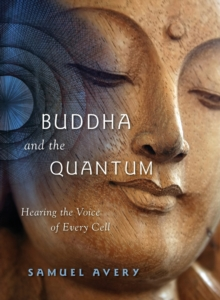 Buddha & the Quantum : Hearing the Voice of Every Cell, Paperback / softback Book