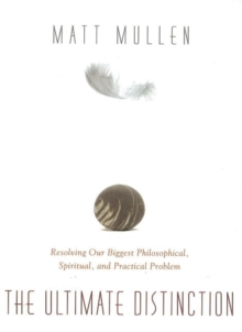 Ultimate Distinction : Resolving Our Biggest Philosophical, Spiritual & Practical Problem, Paperback / softback Book