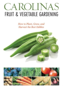 Carolinas Fruit & Vegetable Gardening : How to Plant, Grow, and Harvest the Best Edibles, Paperback / softback Book