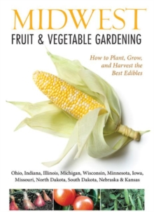 Midwest Fruit & Vegetable Gardening : Plant, Grow, and Harvest the Best Edibles - Illinois, Indiana, Iowa, Kansas, Michigan, Minnesota, Missouri, Nebraska, North Dakota, Ohio, South Dakota, & Wisconsi, Paperback / softback Book
