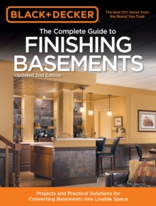 The Complete Guide to Finishing Basements (Black & Decker) : Projects and Practical Solutions for Converting Basements into Livable Space, Paperback / softback Book