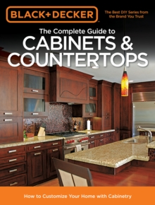The Complete Guide to Cabinets & Countertops (Black & Decker) : How to Customize Your Home with Cabinetry, Paperback / softback Book