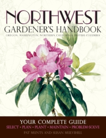 Northwest Gardener's Handbook : Your Complete Guide: Select, Plan, Plant, Maintain, Problem-Solve - Oregon, Washington, Northern California, British Columbia, Paperback / softback Book