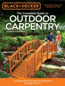 The Complete Guide to Outdoor Carpentry (Black & Decker) : Complete Plans for Beautiful Backyard Building Projects, Paperback Book